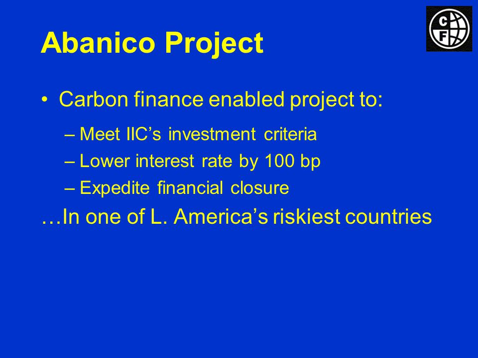 Abanico Project Carbon finance enabled project to: –Meet IICs investment criteria –Lower interest rate by 100 bp –Expedite financial closure …In one of L.