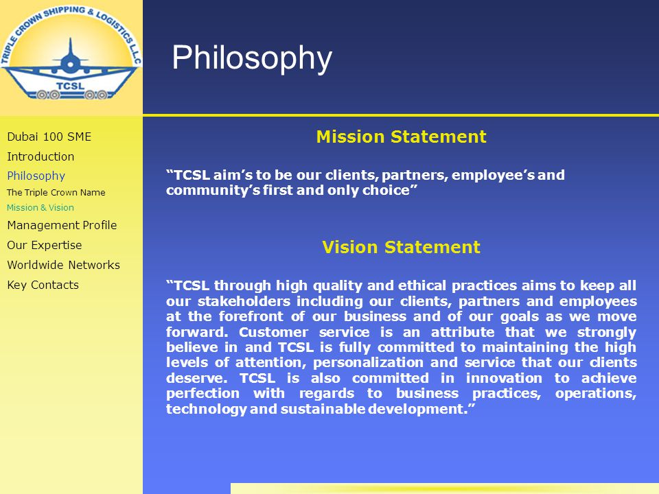 Philosophy Mission Statement TCSL aims to be our clients, partners, employees and communitys first and only choice Vision Statement TCSL through high quality and ethical practices aims to keep all our stakeholders including our clients, partners and employees at the forefront of our business and of our goals as we move forward.