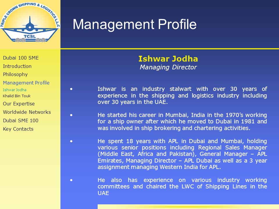 Management Profile Ishwar Jodha Managing Director Ishwar is an industry stalwart with over 30 years of experience in the shipping and logistics industry including over 30 years in the UAE.