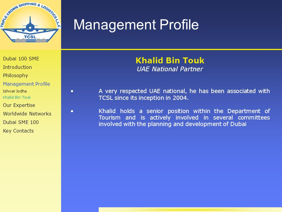 Management Profile Khalid Bin Touk UAE National Partner A very respected UAE national, he has been associated with TCSL since its inception in 2004.