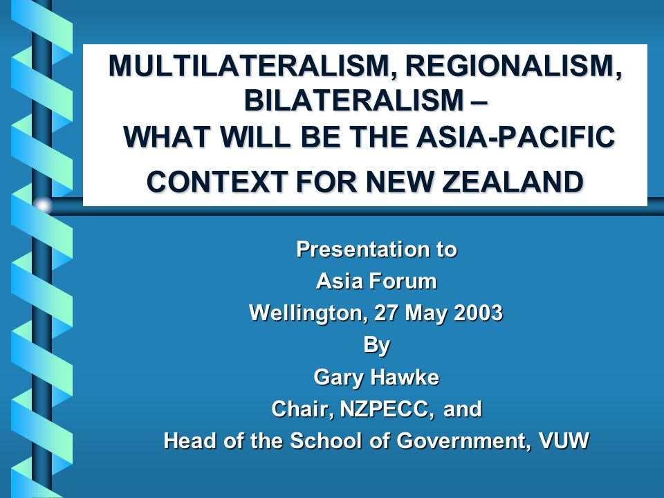 MULTILATERALISM, REGIONALISM, BILATERALISM – WHAT WILL BE THE ASIA-PACIFIC CONTEXT FOR NEW ZEALAND Presentation to Asia Forum Wellington, 27 May 2003 By Gary Hawke Chair, NZPECC, and Head of the School of Government, VUW