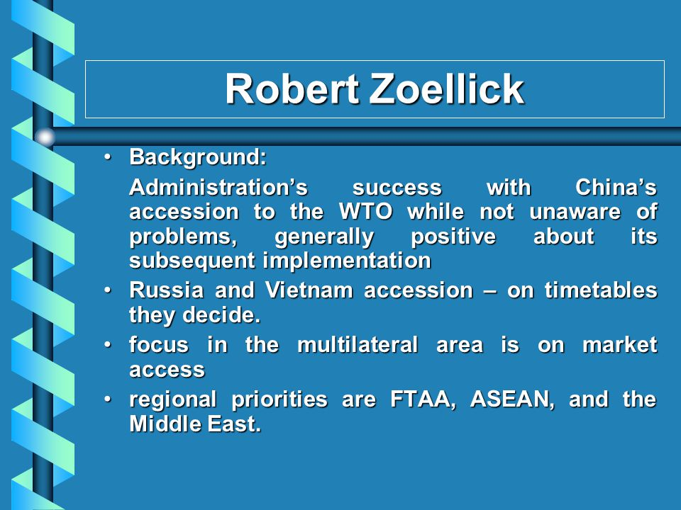 Robert Zoellick Background: Background: Administrations success with Chinas accession to the WTO while not unaware of problems, generally positive about its subsequent implementation Russia and Vietnam accession – on timetables they decide.