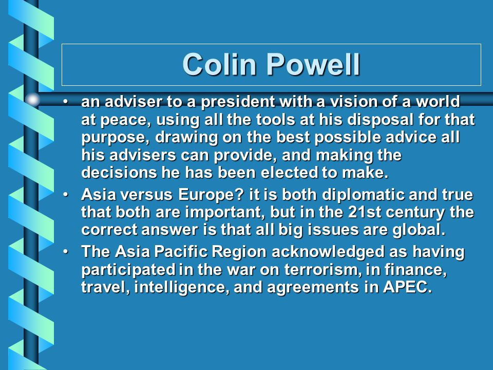 Colin Powell an adviser to a president with a vision of a world at peace, using all the tools at his disposal for that purpose, drawing on the best possible advice all his advisers can provide, and making the decisions he has been elected to make.