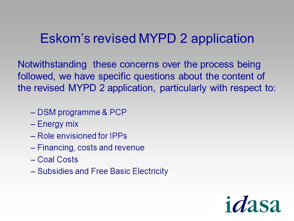 Eskoms revised MYPD 2 application Notwithstanding these concerns over the process being followed, we have specific questions about the content of the revised MYPD 2 application, particularly with respect to: – DSM programme & PCP – Energy mix – Role envisioned for IPPs – Financing, costs and revenue – Coal Costs – Subsidies and Free Basic Electricity