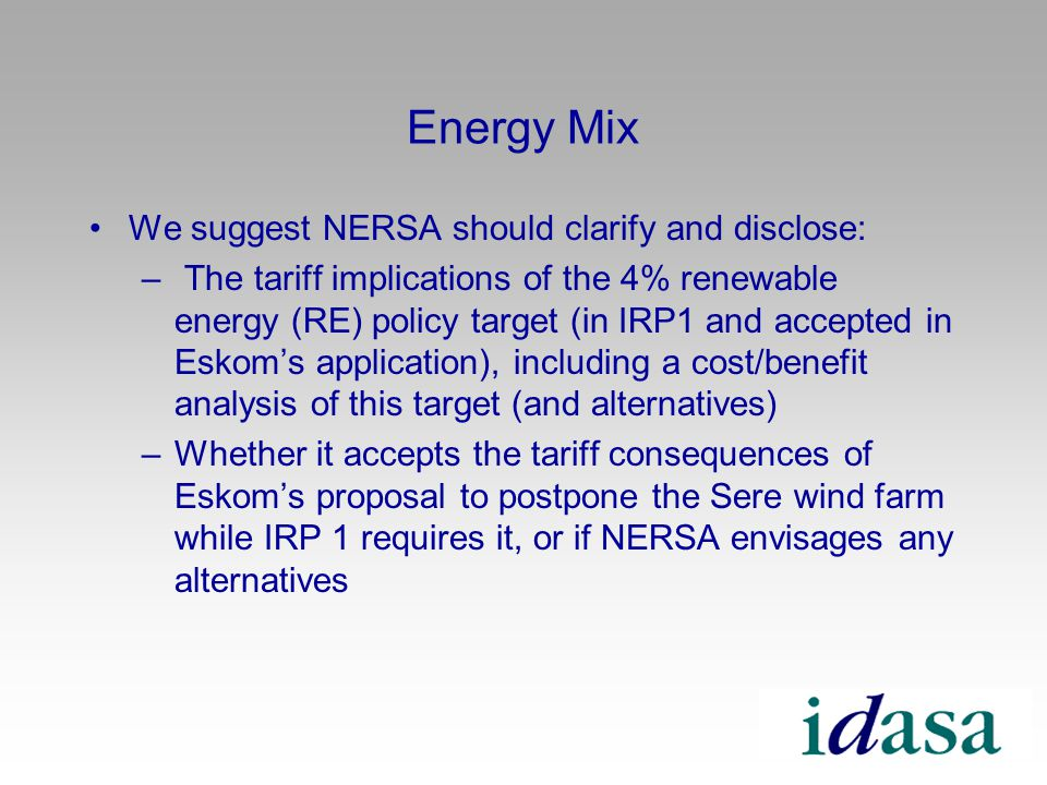Energy Mix We suggest NERSA should clarify and disclose: – The tariff implications of the 4% renewable energy (RE) policy target (in IRP1 and accepted in Eskoms application), including a cost/benefit analysis of this target (and alternatives) –Whether it accepts the tariff consequences of Eskoms proposal to postpone the Sere wind farm while IRP 1 requires it, or if NERSA envisages any alternatives