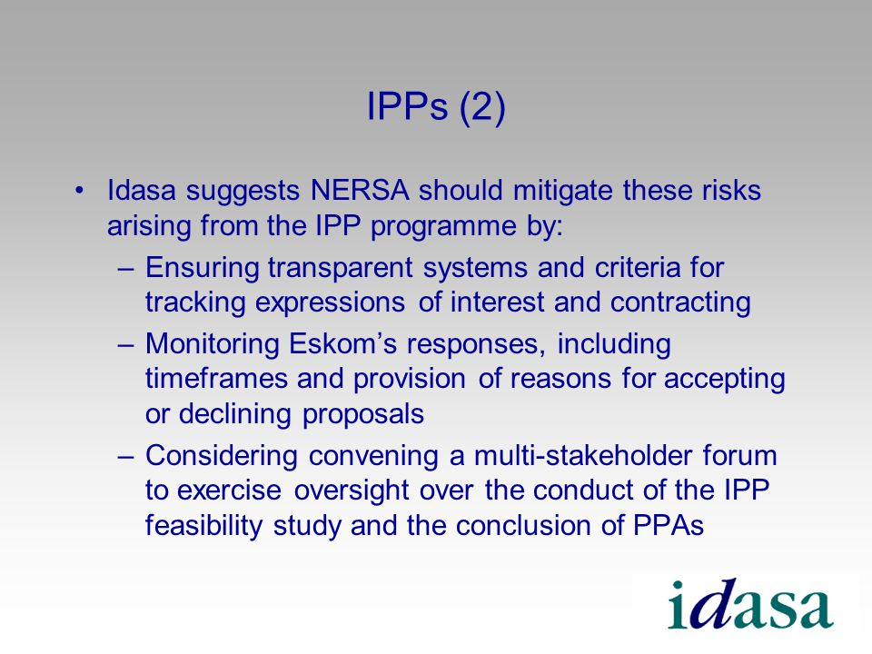IPPs (2) Idasa suggests NERSA should mitigate these risks arising from the IPP programme by: –Ensuring transparent systems and criteria for tracking expressions of interest and contracting –Monitoring Eskoms responses, including timeframes and provision of reasons for accepting or declining proposals –Considering convening a multi-stakeholder forum to exercise oversight over the conduct of the IPP feasibility study and the conclusion of PPAs