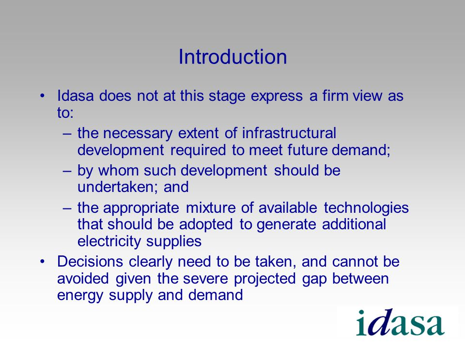 Introduction Idasa does not at this stage express a firm view as to: –the necessary extent of infrastructural development required to meet future demand; –by whom such development should be undertaken; and –the appropriate mixture of available technologies that should be adopted to generate additional electricity supplies Decisions clearly need to be taken, and cannot be avoided given the severe projected gap between energy supply and demand