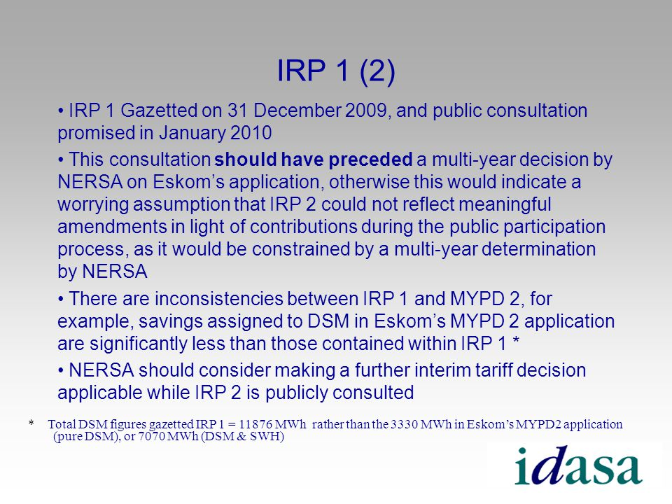 IRP 1 (2) IRP 1 Gazetted on 31 December 2009, and public consultation promised in January 2010 This consultation should have preceded a multi-year decision by NERSA on Eskoms application, otherwise this would indicate a worrying assumption that IRP 2 could not reflect meaningful amendments in light of contributions during the public participation process, as it would be constrained by a multi-year determination by NERSA There are inconsistencies between IRP 1 and MYPD 2, for example, savings assigned to DSM in Eskoms MYPD 2 application are significantly less than those contained within IRP 1 * NERSA should consider making a further interim tariff decision applicable while IRP 2 is publicly consulted * Total DSM figures gazetted IRP 1 = 11876 MWh rather than the 3330 MWh in Eskoms MYPD2 application (pure DSM), or 7070 MWh (DSM & SWH)