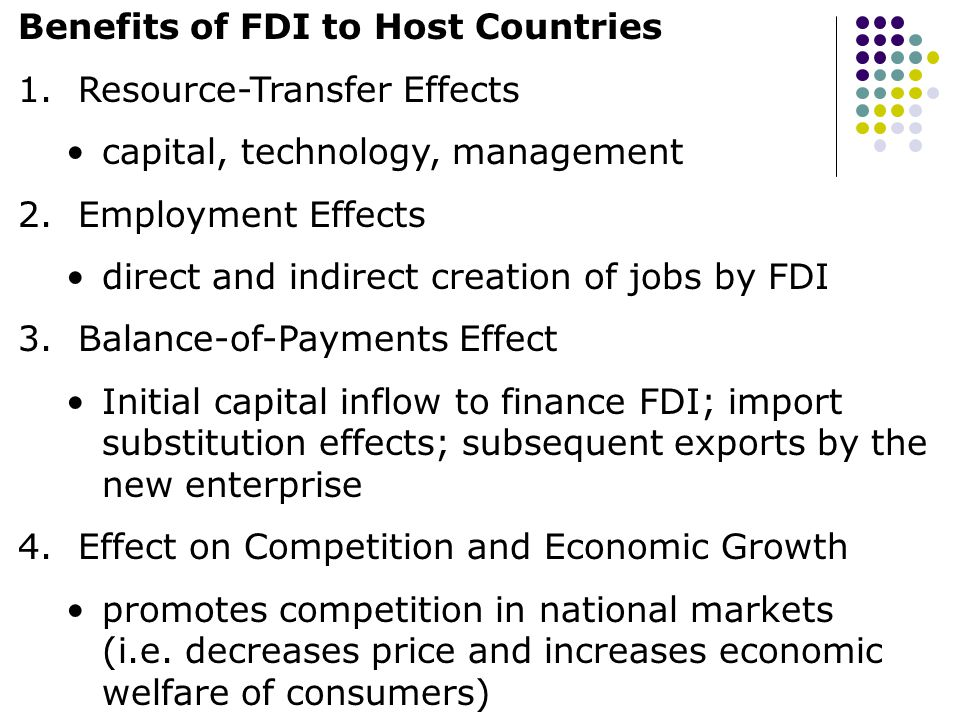 Benefits of FDI to Host Countries 1. Resource-Transfer Effects capital, technology, management 2. Employment Effects direct and indirect creation of j