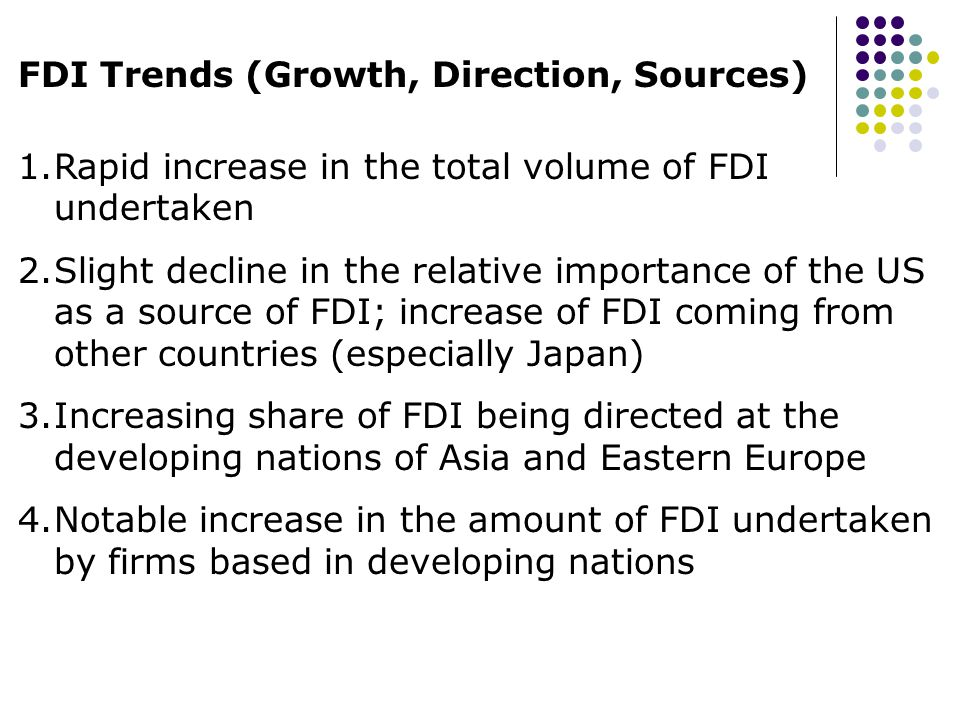 FDI Trends (Growth, Direction, Sources) 1.Rapid increase in the total volume of FDI undertaken 2.Slight decline in the relative importance of the US a
