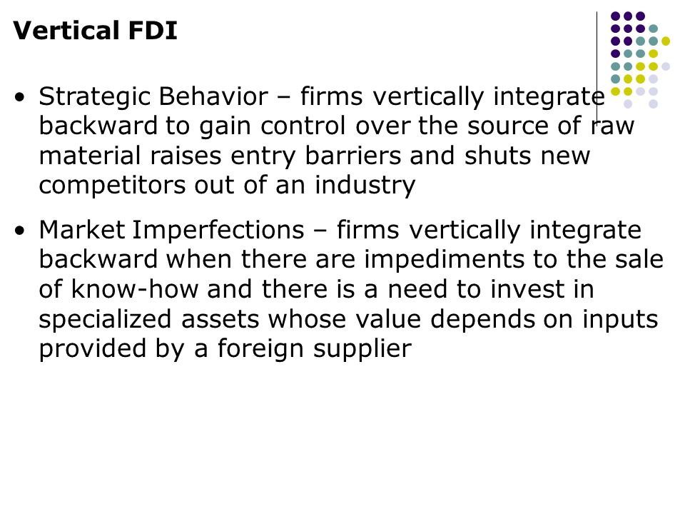 Vertical FDI Strategic Behavior – firms vertically integrate backward to gain control over the source of raw material raises entry barriers and shuts