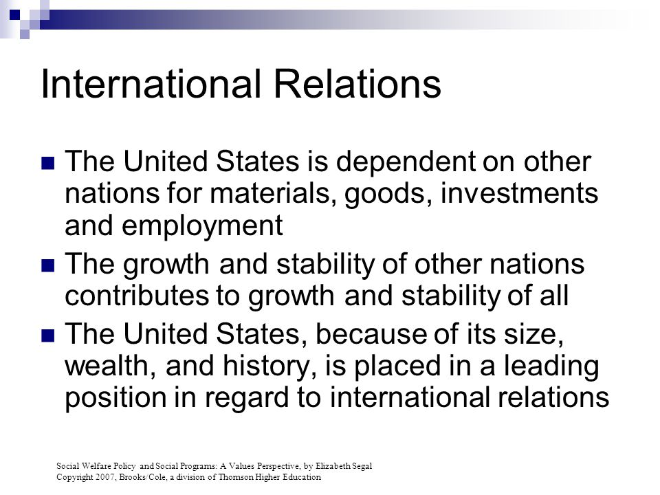Social Welfare Policy and Social Programs: A Values Perspective, by Elizabeth Segal Copyright 2007, Brooks/Cole, a division of Thomson Higher Education International Relations The United States is dependent on other nations for materials, goods, investments and employment The growth and stability of other nations contributes to growth and stability of all The United States, because of its size, wealth, and history, is placed in a leading position in regard to international relations