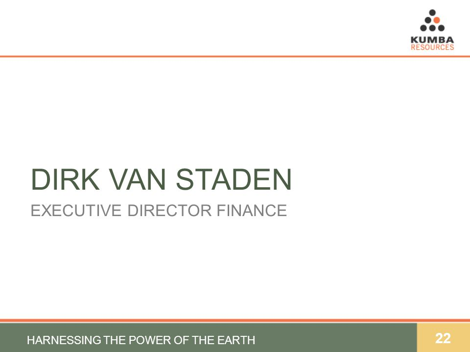 22 DIRK VAN STADEN EXECUTIVE DIRECTOR FINANCE HARNESSING THE POWER OF THE EARTH