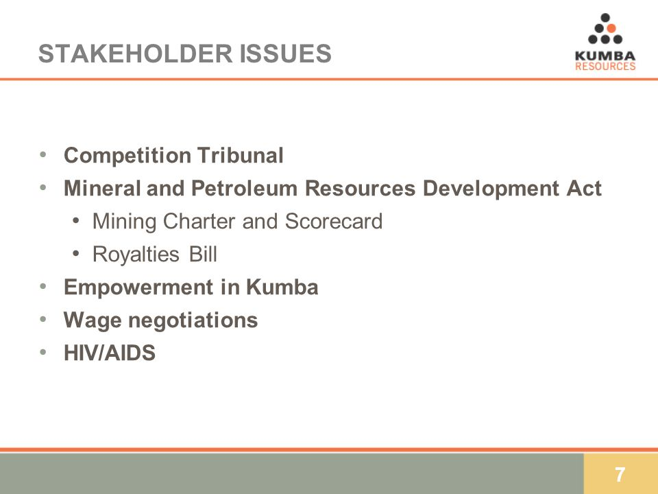 7 STAKEHOLDER ISSUES Competition Tribunal Mineral and Petroleum Resources Development Act Mining Charter and Scorecard Royalties Bill Empowerment in Kumba Wage negotiations HIV/AIDS