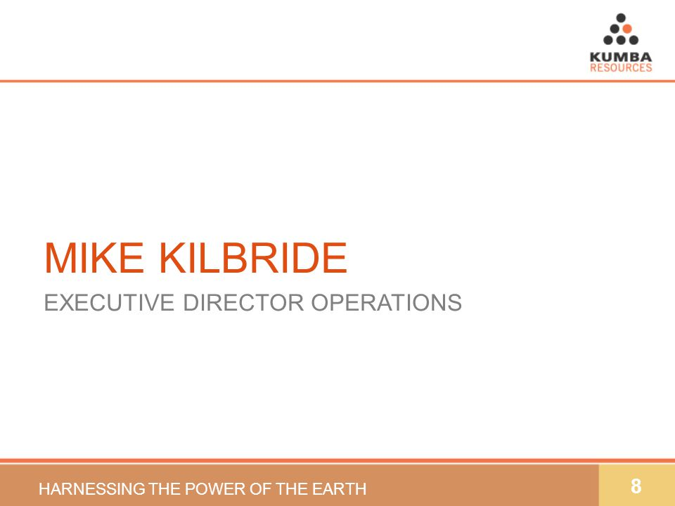8 MIKE KILBRIDE EXECUTIVE DIRECTOR OPERATIONS HARNESSING THE POWER OF THE EARTH