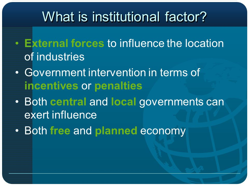 What is institutional factor? External forces to influence the location of industries Government intervention in terms of incentives or penalties Both