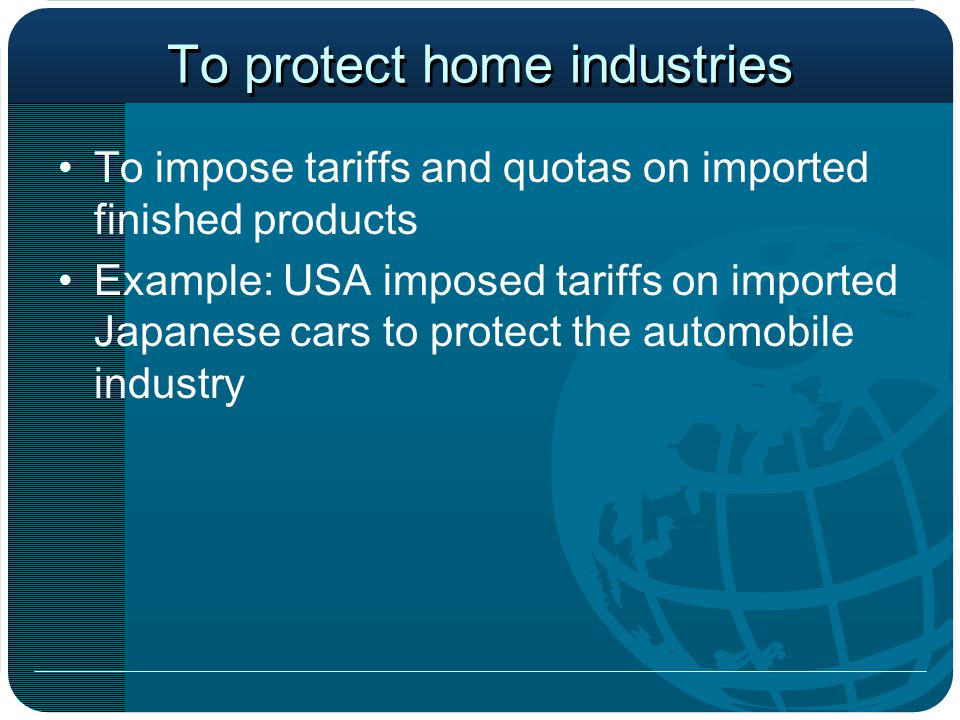 To protect home industries To impose tariffs and quotas on imported finished products Example: USA imposed tariffs on imported Japanese cars to protec