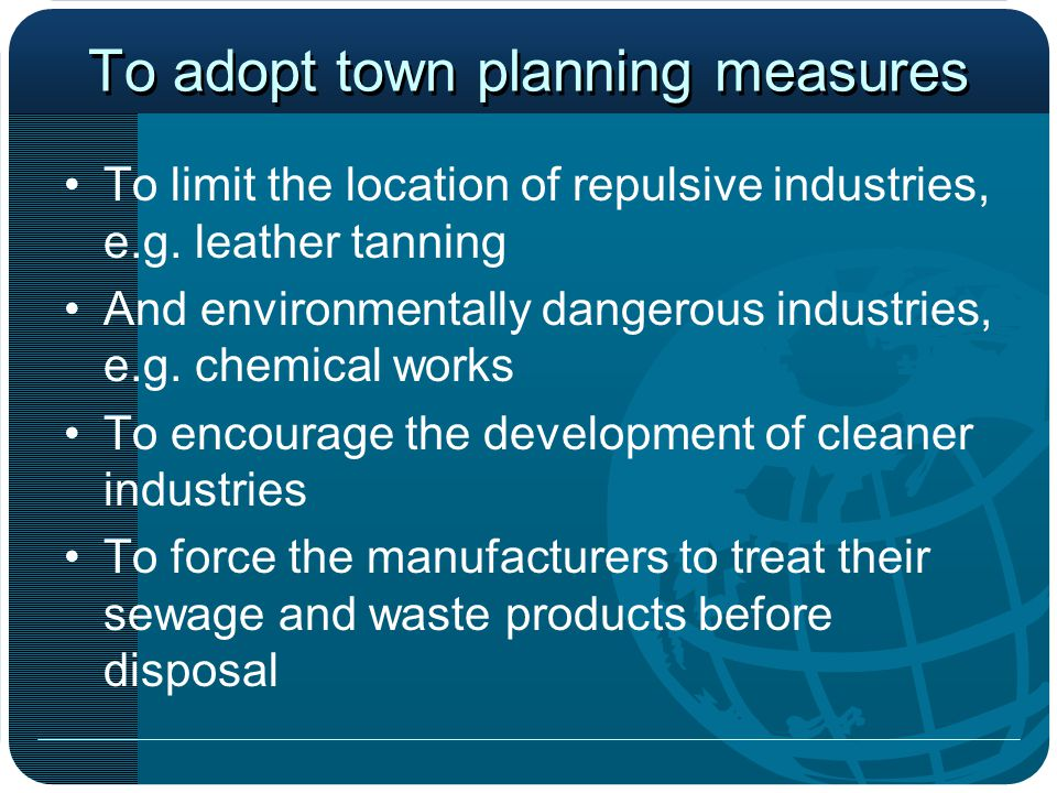 To adopt town planning measures To limit the location of repulsive industries, e.g. leather tanning And environmentally dangerous industries, e.g. che