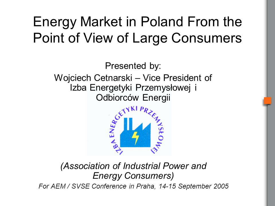 Presented by: Wojciech Cetnarski – Vice President of Izba Energetyki Przemysłowej i Odbiorców Energii (Association of Industrial Power and Energy Consumers) For AEM / SVSE Conference in Praha, 14-15 September 2005 Energy Market in Poland From the Point of View of Large Consumers
