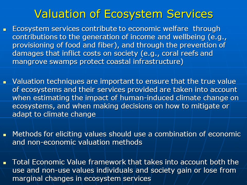 Valuation of Ecosystem Services Ecosystem services contribute to economic welfare through contributions to the generation of income and wellbeing (e.g