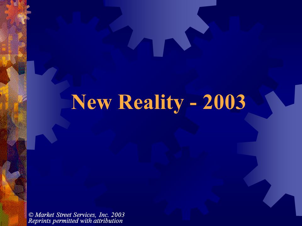 © Market Street Services, Inc. 2003 Reprints permitted with attribution New Reality - 2003