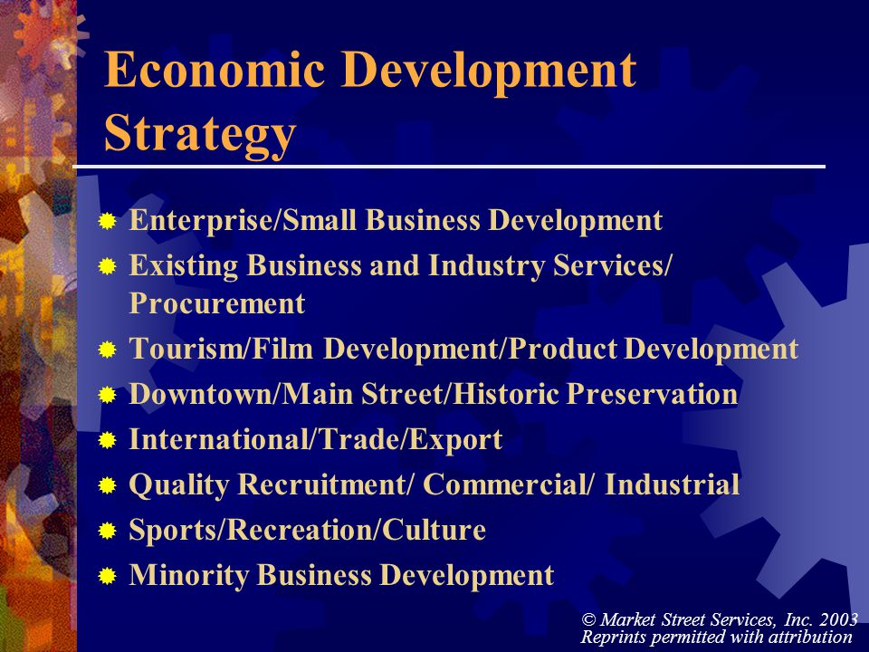 © Market Street Services, Inc. 2003 Reprints permitted with attribution Economic Development Strategy Enterprise/Small Business Development Existing B