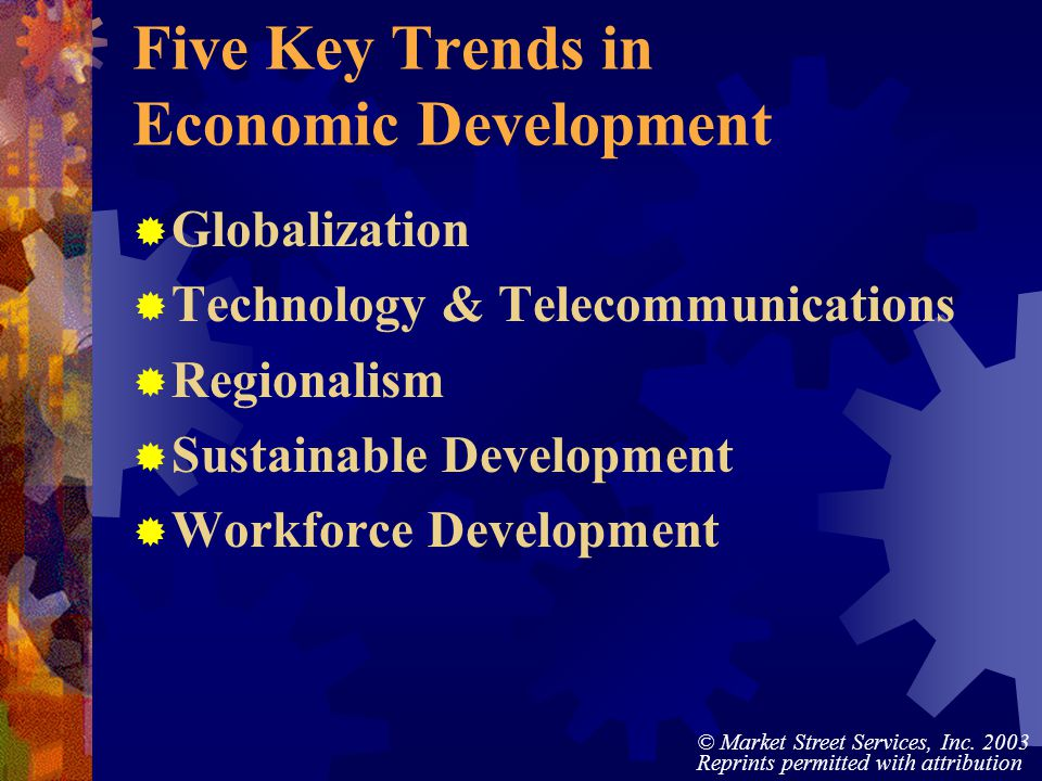 © Market Street Services, Inc. 2003 Reprints permitted with attribution Five Key Trends in Economic Development Globalization Technology & Telecommuni