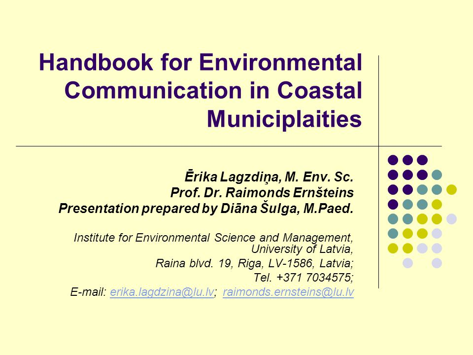 Handbook for Environmental Communication in Coastal Municiplaities Ērika Lagzdiņa, M. Env. Sc. Prof. Dr. Raimonds Ernšteins Presentation prepared by D