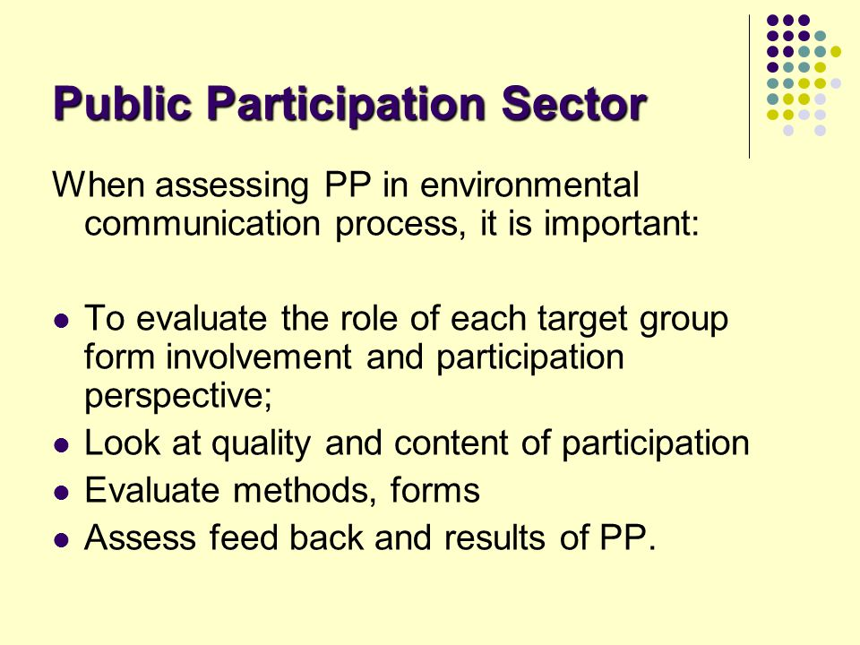 Public Participation Sector When assessing PP in environmental communication process, it is important: To evaluate the role of each target group form