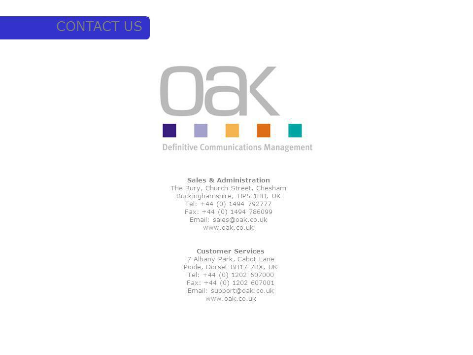CONTACT US Customer Services 7 Albany Park, Cabot Lane Poole, Dorset BH17 7BX, UK Tel: +44 (0) 1202 607000 Fax: +44 (0) 1202 607001 Email: support@oak.co.uk www.oak.co.uk Sales & Administration The Bury, Church Street, Chesham Buckinghamshire, HP5 1HH, UK Tel: +44 (0) 1494 792777 Fax: +44 (0) 1494 786099 Email: sales@oak.co.uk www.oak.co.uk