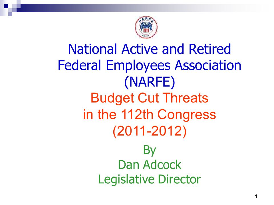 1 National Active and Retired Federal Employees Association (NARFE) Budget Cut Threats in the 112th Congress (2011-2012) By Dan Adcock Legislative Director