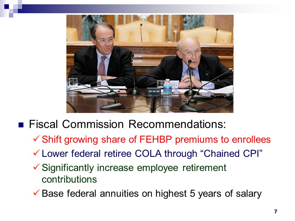 7 Fiscal Commission Recommendations: Shift growing share of FEHBP premiums to enrollees Lower federal retiree COLA through Chained CPI Significantly increase employee retirement contributions Base federal annuities on highest 5 years of salary