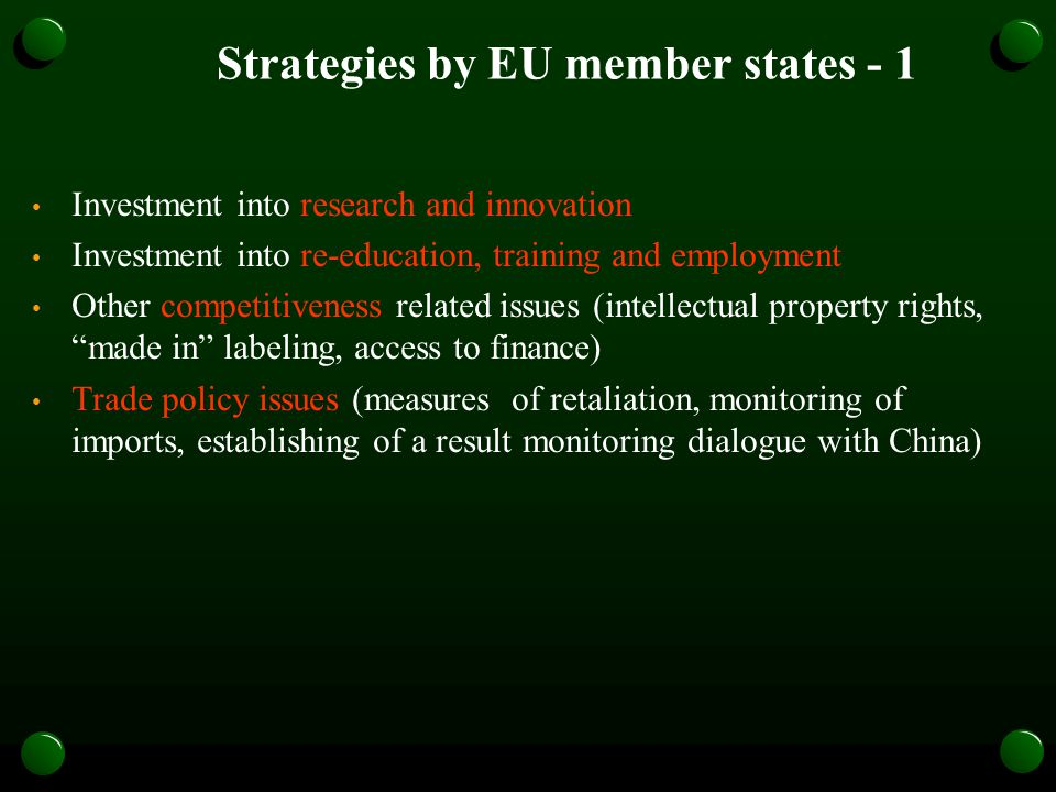 Strategies by EU member states - 1 Investment into research and innovation Investment into re-education, training and employment Other competitiveness related issues (intellectual property rights, made in labeling, access to finance) Trade policy issues (measures of retaliation, monitoring of imports, establishing of a result monitoring dialogue with China)