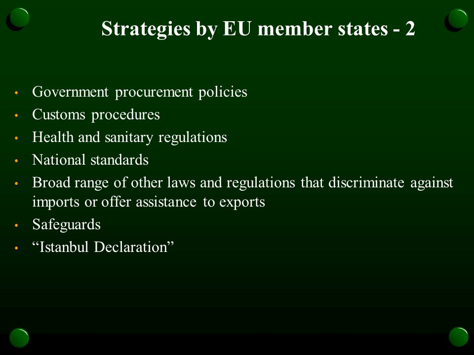 Strategies by EU member states - 2 Government procurement policies Customs procedures Health and sanitary regulations National standards Broad range of other laws and regulations that discriminate against imports or offer assistance to exports Safeguards Istanbul Declaration