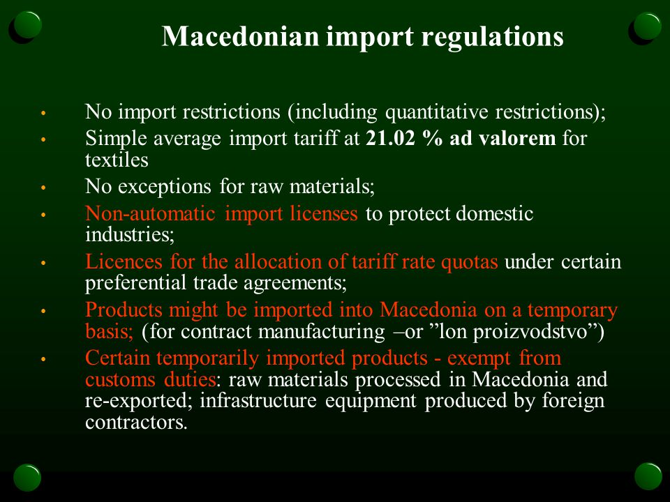 Macedonian import regulations No import restrictions (including quantitative restrictions); Simple average import tariff at 21.02 % ad valorem for textiles No exceptions for raw materials; Non-automatic import licenses to protect domestic industries; Licences for the allocation of tariff rate quotas under certain preferential trade agreements; Products might be imported into Macedonia on a temporary basis; (for contract manufacturing –or lon proizvodstvo) Certain temporarily imported products - exempt from customs duties: raw materials processed in Macedonia and re-exported; infrastructure equipment produced by foreign contractors.