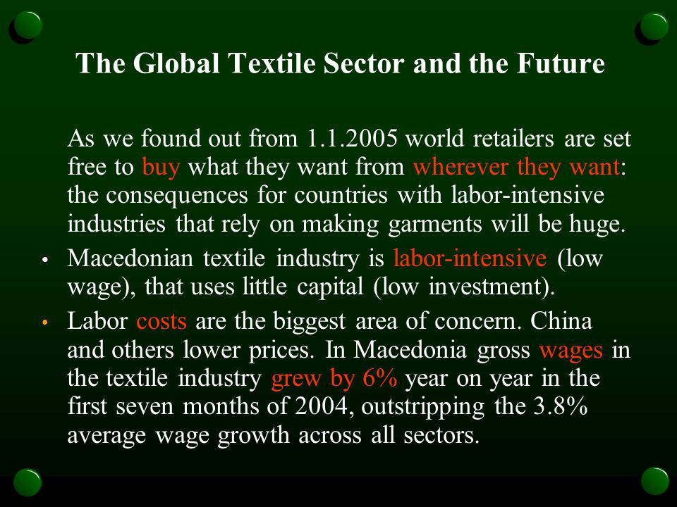The Global Textile Sector and the Future As we found out from 1.1.2005 world retailers are set free to buy what they want from wherever they want: the consequences for countries with labor-intensive industries that rely on making garments will be huge.