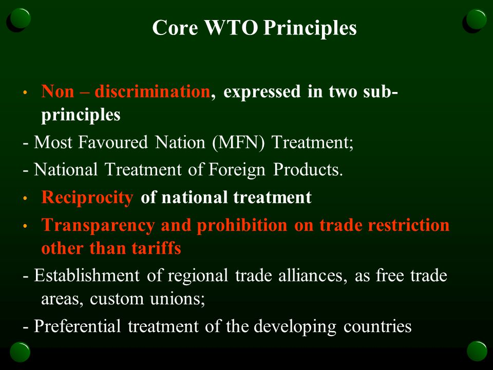 Core WTO Principles Non – discrimination, expressed in two sub- principles - Most Favoured Nation (MFN) Treatment; - National Treatment of Foreign Products.