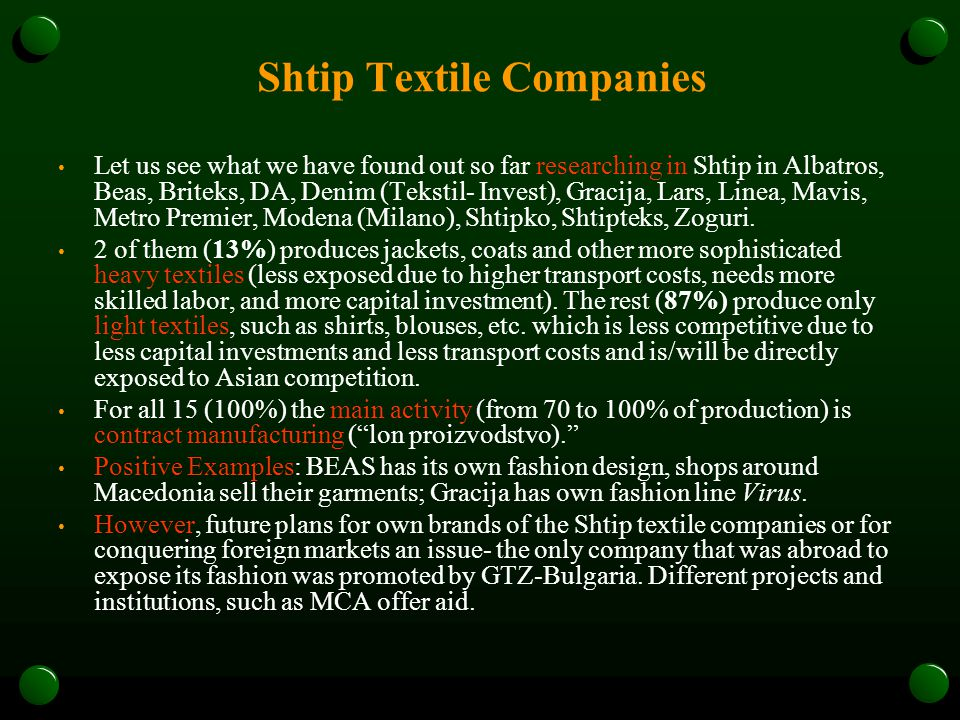 Shtip Textile Companies Let us see what we have found out so far researching in Shtip in Albatros, Beas, Briteks, DA, Denim (Tekstil- Invest), Gracija, Lars, Linea, Mavis, Metro Premier, Modena (Milano), Shtipko, Shtipteks, Zoguri.