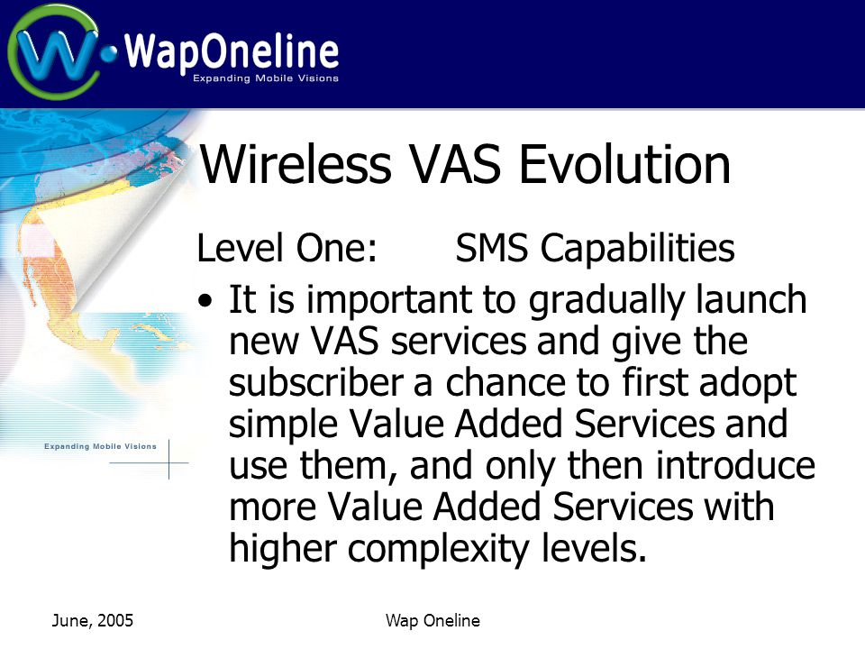June, 2005Wap Oneline Wireless VAS Evolution Level Three: MMS Capabilities A2C MMS: Online MMS Composers Canned Audio/video Messages Weather Maps Driving Directions MMS Channels: News, Sports & Entertainment
