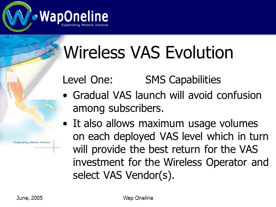 June, 2005Wap Oneline Wireless VAS Evolution Level One: SMS Capabilities Normally, the very first wireless VAS is the SMS.