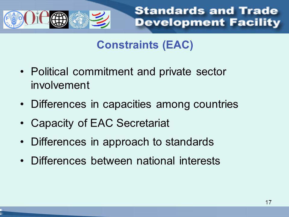 17 Constraints (EAC) Political commitment and private sector involvement Differences in capacities among countries Capacity of EAC Secretariat Differences in approach to standards Differences between national interests