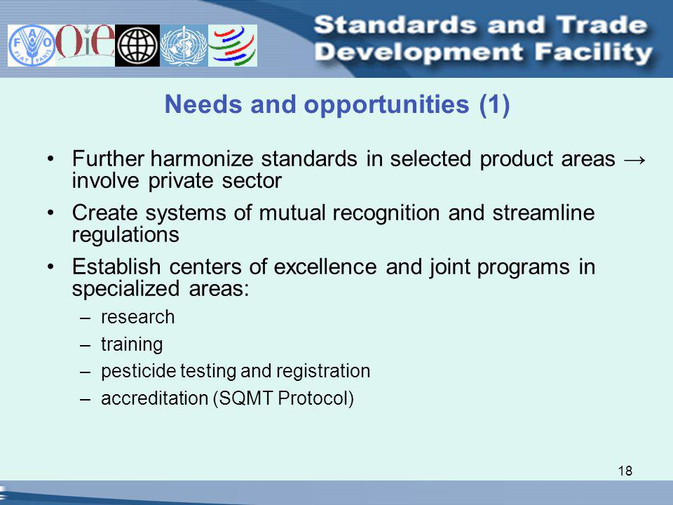 18 Needs and opportunities (1) Further harmonize standards in selected product areas involve private sector Create systems of mutual recognition and streamline regulations Establish centers of excellence and joint programs in specialized areas: –research –training –pesticide testing and registration –accreditation (SQMT Protocol)