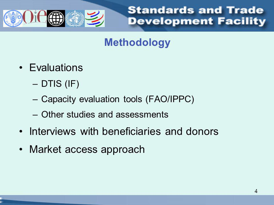 4 Methodology Evaluations –DTIS (IF) –Capacity evaluation tools (FAO/IPPC) –Other studies and assessments Interviews with beneficiaries and donors Market access approach