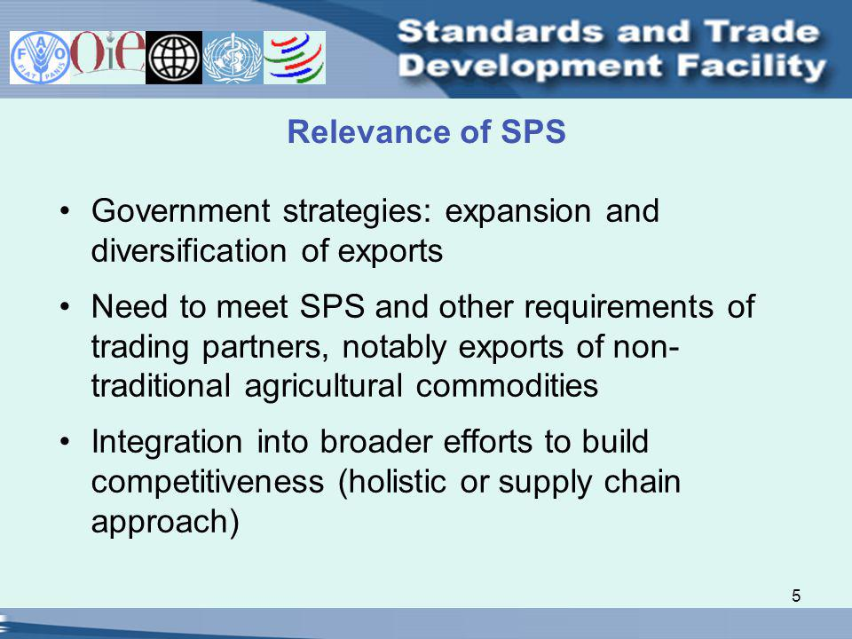 5 Relevance of SPS Government strategies: expansion and diversification of exports Need to meet SPS and other requirements of trading partners, notably exports of non- traditional agricultural commodities Integration into broader efforts to build competitiveness (holistic or supply chain approach)