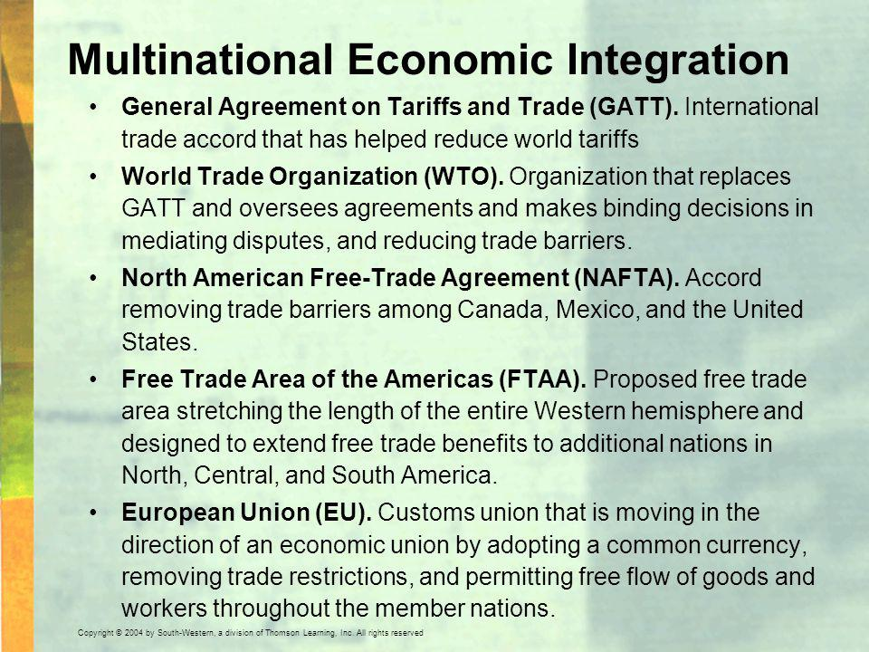 Copyright © 2004 by South-Western, a division of Thomson Learning, Inc. All rights reserved. Multinational Economic Integration General Agreement on T