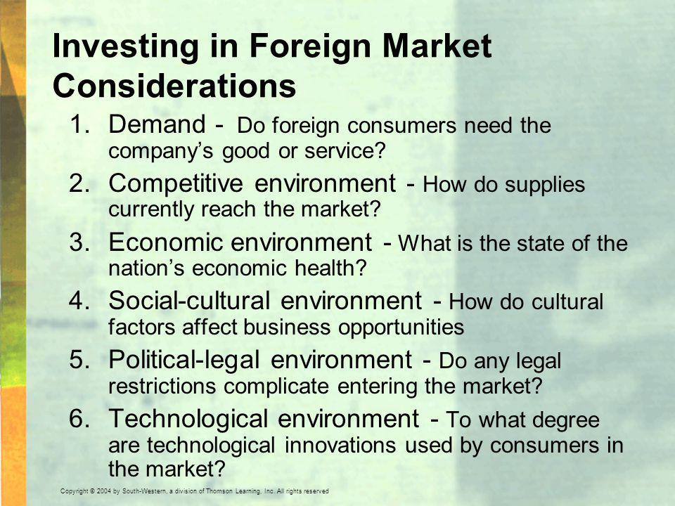 Copyright © 2004 by South-Western, a division of Thomson Learning, Inc. All rights reserved. Investing in Foreign Market Considerations 1.Demand - Do