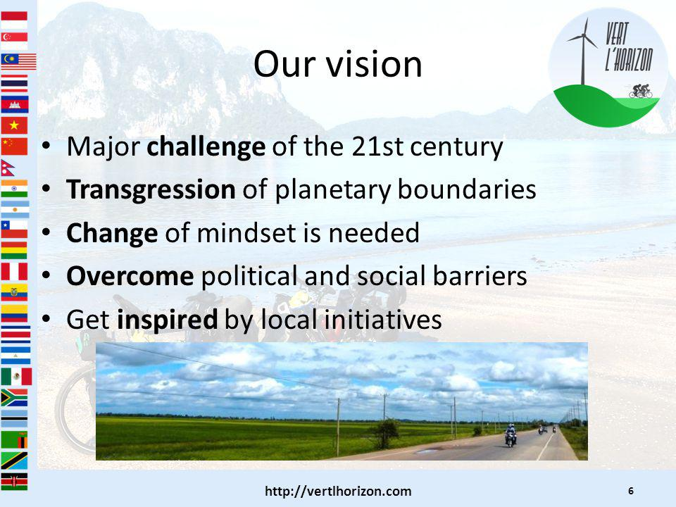 Our vision Major challenge of the 21st century Transgression of planetary boundaries Change of mindset is needed Overcome political and social barriers Get inspired by local initiatives   6