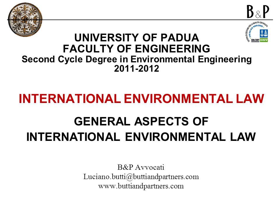 UNIVERSITY OF PADUA FACULTY OF ENGINEERING Second Cycle Degree in Environmental Engineering 2011-2012 INTERNATIONAL ENVIRONMENTAL LAW GENERAL ASPECTS