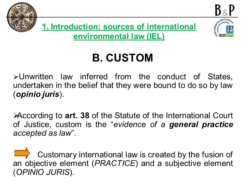 B. CUSTOM Unwritten law inferred from the conduct of States, undertaken in the belief that they were bound to do so by law (opinio juris). According t