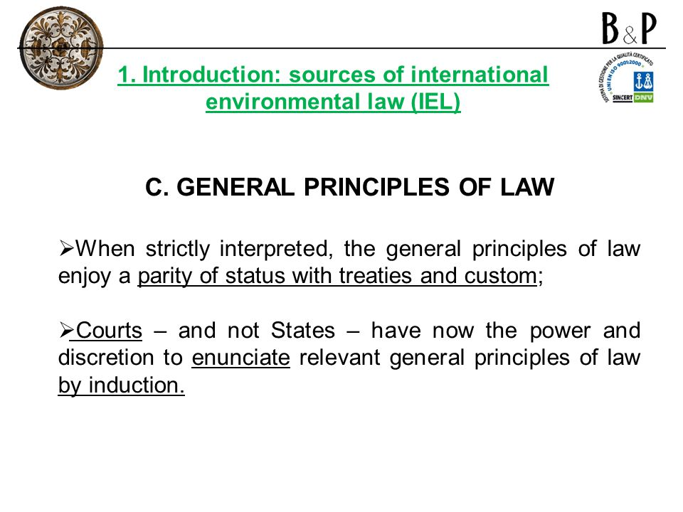 C. GENERAL PRINCIPLES OF LAW When strictly interpreted, the general principles of law enjoy a parity of status with treaties and custom; Courts – and